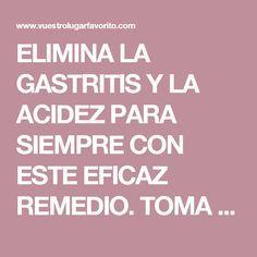 ELIMINA LA GASTRITIS Y LA ACIDEZ PARA SIEMPRE CON ESTE EFICAZ REMEDIO. TOMA NOTA.