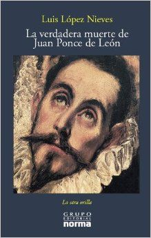 La Verdadera Muerte De Juan Ponce De Leon / The True Death of Juan Ponce De Leon (La Otra Orilla) (Spanish Edition): Luis Lopez Nieves: 9789580493211: Amazon.com: Books
