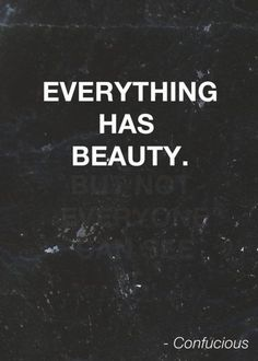 Everything has beauty.
