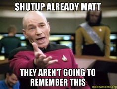 shutup already matt they aren't going to remember this - Annoyed ...