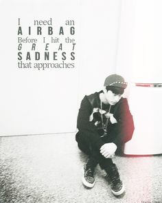 """I need an airbag before I hit the great sadness that appears."" -Tablo"