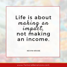 """""""Life is about making an impact, not making an income."""" - Kevin Kruse"""