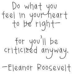 Do what you feel in your heart to be right, for you'll be criticized anyway. (Eleanor Roosevelt)