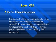 Law  #20   <ul><li>Do Not Commit to Anyone   </li></ul><ul><ul><li>It is the fool who always rushes to take sides. Do not...