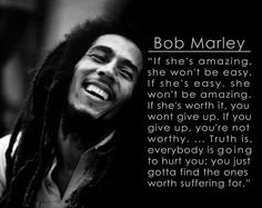 If she's amazing, she won't be easy. If she's easy, she won't be amazing. If she's worth it, you wont give up. If you give up, you're not worthy. … Truth is, everybody is going to hurt you; you just gotta find the ones worth suffering for. – Bob Marley thedailyquotes.com