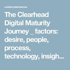 The Clearhead Digital Maturity Journey  _  factors: desire, people, process, technology, insights/analytics, learning/development    content.clearhead.me hubfs The-Clearhead-Digital-Maturity-Journey.pdf