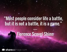 """Most people consider life a battle, but it is not a battle, it is a game.""     ―     Florence Scovel Shinn"