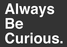 5 Reasons To Always Be Curious.