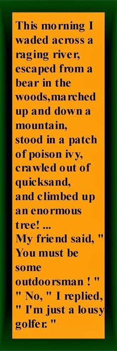 """""""This morning I waded across a raging river, escaped from a bear in the woods, marched up and down a mountain, stood in a patch of poison ivy, crawled out of quicksand, and climbed in an enormous tree.. """" My friend said to me, """"You must be some outdoorsman!""""  """"No,"""" I replied,""""I'm just a lousy golfer."""""""