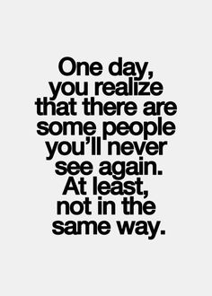 One day, you realize that there are some people you'll never see again. At least, not in the same way. thedailyquotes.com