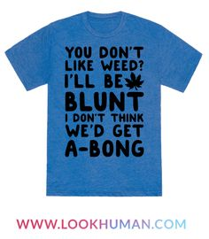 "This funny weed shirt is perfect for those smokers, stoners and potheads who want you to know ""you don't like weed? I don't think we'd get a-bong."" With a funny weed t shirt like this, you'll be ready for the munchies and lazy couch life."