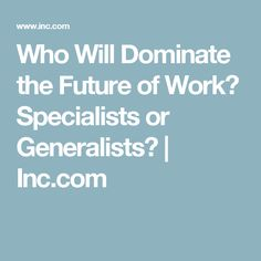 Who Will Dominate the Future of Work? Specialists or Generalists? | Inc.com