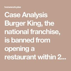 Case Analysis Burger King, the national franchise, is banned from opening a restaurant within 20 miles of Mattoon, Illinois.
