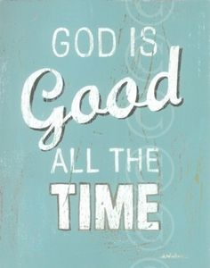 God is good, all the time; all the time, God is good <3
