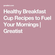 Healthy Breakfast Cup Recipes to Fuel Your Mornings | Greatist