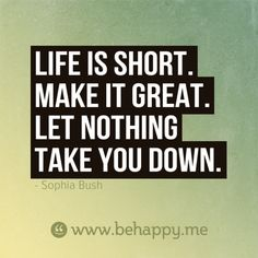 Life is short. Make it great. Let nothing take you down.