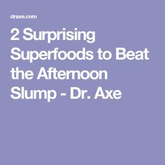 2 Surprising Superfoods to Beat the Afternoon Slump - Dr. Axe