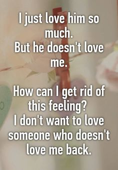 I just love him so much. But he doesn't love me. How can I get rid of this feeling? I don't want to love someone who doesn't love me back. Dont Like Me Quotes, Loving Someone Quotes, Someone To Love Me, You Dont Love Me, Love Yourself Quotes, Love Him, My Love, He Doesnt Want Me, I Want Him