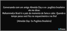 Conversando com um amigo Almeida Clay o ex- pugilista brasileiro ele me disse: Mohammed,o Brasil é o país do momento de fama e calor. Quando o tempo passa você fica no esquecimento e no frio!