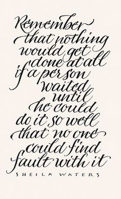 Remember that nothing would get done at all if a person waited until he could do it so well that no one could find fault with it.  Remember that.  Quote, inspiration