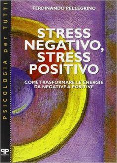 Stress negativo, stress positivo. Come trasformare le energie da negative a positive: Amazon.it: Ferdinando Pellegrino: Libri
