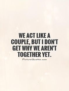 We act like a couple, but I don't get why we aren't together yet. Picture Quote #1