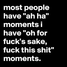 "most people have ""ah ha"" moments i have ""oh for fuck's sake, fuck this shit"" moments."