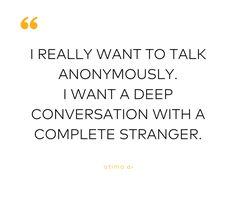 I really want to talk anonymously. I want a deep conversation with a complete stranger. -atima.ai  #conversations #life #love #curiosity #deeplife #deeptalk #feelings #nosmalltalk #nojudging #noblaming #startingconversation #overcomingfears #beautifulsouls  #divingdeep #overcominglonliness #relationships #selfhelp #selfawareness #selfimpowerment #selfimprovement #alone #sad