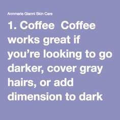 1. Coffee  Coffee works great if you're looking to go darker, cover gray hairs, or add dimension to dark tresses. Simply brew a strong coffee (espresso works well), let it cool, and then mix one cup with a couple cups of leave-in conditioner and 2 tablespoons of coffee grounds.  Apply on clean hair and allow to sit for about an hour. If you use apple cider vinegar to rinse, it will help the color last longer. You may need to repeat the process a couple times to see noticeable results.