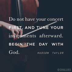 """Do not have your concert first, and tune your instruments afterward. Begin the day with God."" (Hudson Taylor)"