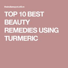 TOP 10 BEST BEAUTY REMEDIES USING TURMERIC