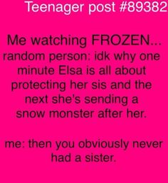 I'm like that with my brother except we do more of the sent a snow monster after her thing