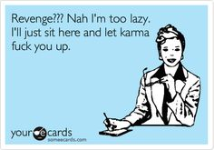 Funny Thinking of You Ecard: Revenge??? Nah I'm too lazy. I'll just sit here and let karma fuck you up.