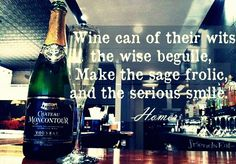"""""""Wine can of their wits the wise beguile, make the sage frolic, and the serious smile."""" – Homer"""