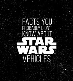 18 Facts You Probably Didn't Know About STAR WARS Vehicles