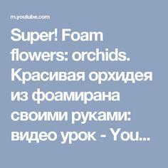 Super! Foam flowers: orchids. Красивая орхидея из фоамирана своими руками: видео урок - YouTube