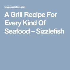 A Grill Recipe For Every Kind Of Seafood – Sizzlefish