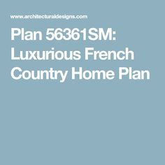 Plan 56361SM: Luxurious French Country Home Plan