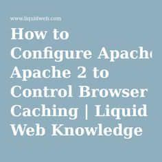 How to Configure Apache 2 to Control Browser Caching | Liquid Web Knowledge Base