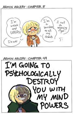 Traducción: ''Armin Arlert. Capitulo 5:'' ''Soy débil e inútil. Soy horrible. Soy una carga para todos mis amigos. No puedo hacer nada bien );'' ''Armin Arlert. Capitulo 49:''  ''Voy a destruirte psicológicamente con mis poderes mentales''. --- Mi pequeño cabeza de coco ha crecido :)