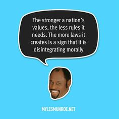 """""""The stronger a nation's values, the less rules it needs. The more laws it creates is a sign that it is disintegrating morally."""" #mylesmunroe"""