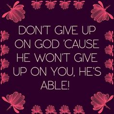 """My daily reminder. """"Don't give up on GOD 'cause He won't give up on you, HE'S ABLE!"""""""