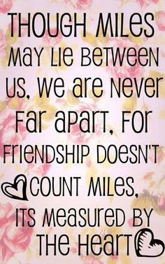 """Though miles lay between us we are never far apart,for friendship doesn't count the miles it is measured by the heart."""