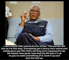 Madea Quote of the Day Aaaaa freakin' men! And this is exactly why I LOVE Madea AND Tyler Perry for that matter….his message is spot on…every single time! 🙂 Madea Quote of the Day Time Quotes, New Quotes, Movie Quotes, Inspirational Quotes, Motivational, Movie Memes, Madea Movies, Madea Humor, Madea Funny Quotes