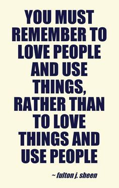 """""""You must remember to love people and use things, rather than to love things and use people.""""  -  Fulton Sheen"""