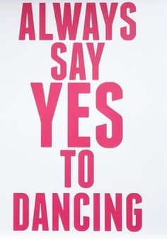 Always say yes to dancing.