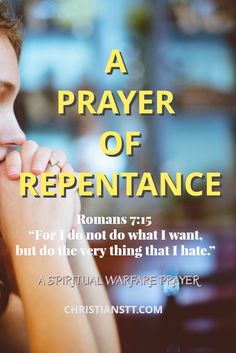 A Prayer of Repentance    Romans 7:15 For I do not do what I want, but do the very thing that I hate.