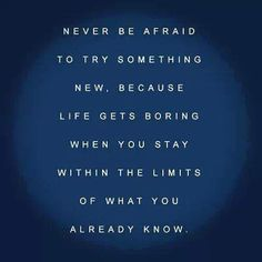 Never be afraid to try something new, because life gets boring when you stat within the limits of what you already know. The Words, Cool Words, Inspirational Quotes Pictures, Great Quotes, Me Quotes, Random Quotes, Life Quotes To Live By, Try Something New, Typography Quotes