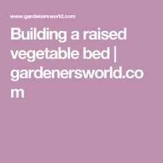 Building a raised vegetable bed | gardenersworld.com