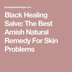 Black Healing Salve: The Best Amish Natural Remedy For Skin Problems
